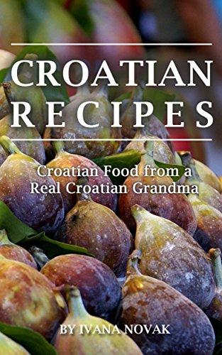 Croatian Recipes:  Croatian Food from a Real Croatian Grandma: Real Croatian Cuisine (Croatian Recipes, Croatian Food, Croatian Cookbook) (English Edition)