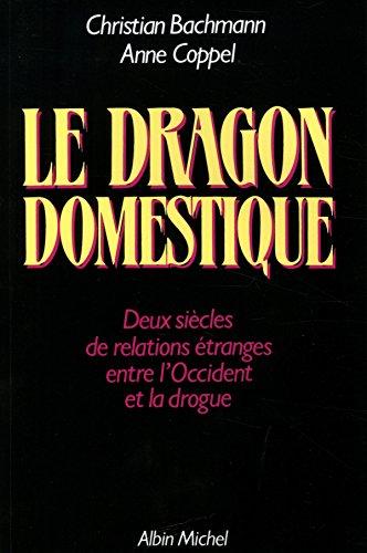 Le Dragon domestique: Deux siècles de relations étranges entre l'Occident et la drogue par Christian Bachmann