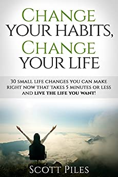 Change Your Habits, Change Your Life: 30 Small Life Changes You Can Make Right Now That Takes 5 Minutes Or Less And Live The Life You Want! by [Piles, Scott]