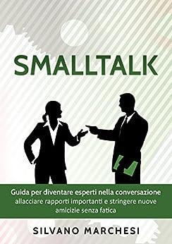 Smalltalk: Guida per diventare esperti nella conversazione: allacciare rapporti importanti e stringere nuove amicizie senza fatica (Italian Edition) by [Marchesi, Silvano]