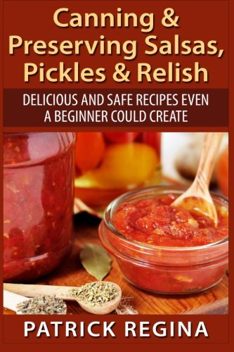 Canning & Preserving Salsas, Pickles & Relish: Delicious and Safe Recipes Even a Beginner Could Create - Canning Salsa