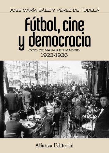 Fútbol, cine y democracia: Ocio de masas en Madrid 1923-1936 (Alianza Ensayo) por José María Baez Pérez de Tudela