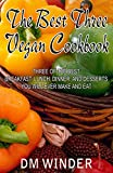 The Best Three Vegan Cookbook: Three of the Best Breakfast, Lunch, Dinner, And Desserts You Will Ever Make And Eat (English Edition)