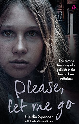 Please, Let Me Go `: The Horrific True Story of a Girl`s Life in the Hands of Sex Traffickers