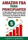 AMAZON FBA  para Principiantes: O Guia Supremo para Lançar uma Marca Própria,...