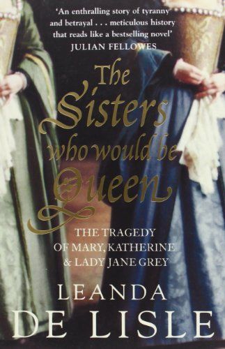 The Sisters Who Would be Queen: The Tragedy of Mary, Katherine and Lady Jane Grey by Leanda de Lisle (2010-03-04)