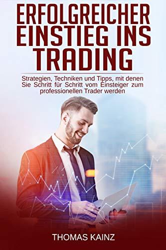 Erfolgreicher Einstieg ins Trading: Strategien, Techniken und Tipps, mit denen Sie Schritt für Schritt vom Einsteiger zum professionellen Trader werden