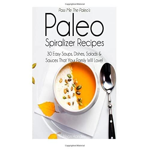 Pass Me The Paleo's Paleo Spiralizer Recipes: 30 Easy Soups, Dishes, Salads and Sauces That Your Family Will Love! by Alison Handley (January 07,2015)
