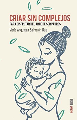 CRIAR SIN COMPLEJOS. PARA DISFRUTAR DEL ARTE DE SER PADRES (Tu hijo y tú) por María Angustias Salmerón