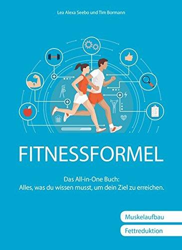Fitnessformel: Das All-in-One Buch: Alles, was du wissen musst, um dein Ziel zu erreichen.