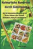 Kulinarische Rundreise durch Südostasien: Mit 30 fantastischen Rezepten durch Burma, Vietnam, Laos, Thailand, Kambodscha, Malaysia und Indonesien reisen