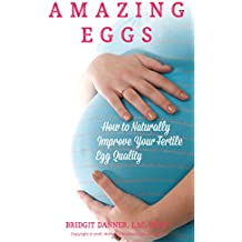 Amazing Eggs: How to Naturally Improve Your Fertile Egg Quality (English Edition)