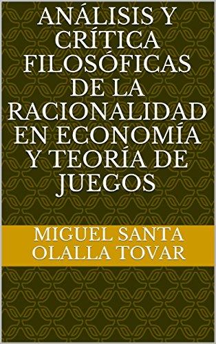 Análisis y crítica filosóficas de la racionalidad en economía y teoría de juegos por Miguel Santa Olalla Tovar