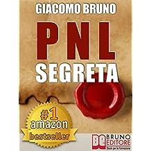 PNL SEGRETA. Raggiungi l'Eccellenza con i Segreti dei Più Grandi Geni della Programmazione Neurolinguistica. : PNL per il benessere, la libertà, la vendita, ... seduzione, le donne, l'ipnosi (Ebook Kindle)