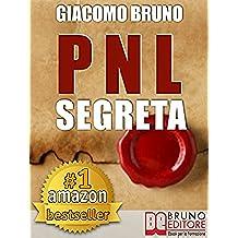 PNL SEGRETA. Raggiungi l'Eccellenza con i Segreti dei Più Grandi Geni della Programmazione Neurolinguistica. : PNL per il benessere, la libertà, la vendita, ... le donne, l'ipnosi (Ebook Kindle)