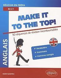 Anglais Make It to the Top! 50 Séquences de Révision Incontournables Réussir en Prépa B2-C1 Vocabulaire Grammaire Exercices Corrigés