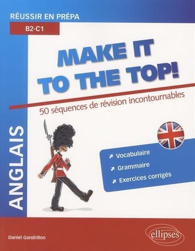 Anglais Make It to the Top! 50 Séquences de Révision Incontournables Réussir en Prépa B2-C1 Vocabulaire Grammaire Exercices Corrigés par Daniel Gandrillon