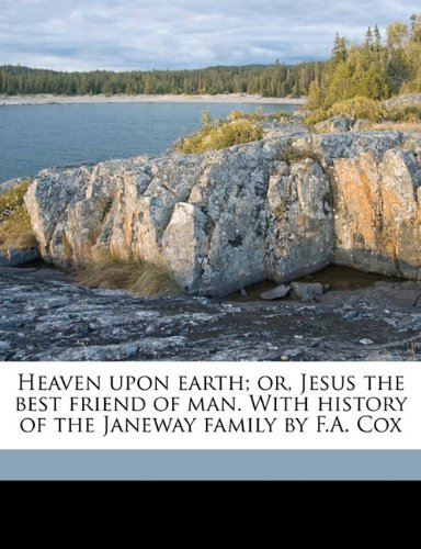 Heaven upon earth; or, Jesus the best friend of man. With history of the Janeway family by F.A. Cox