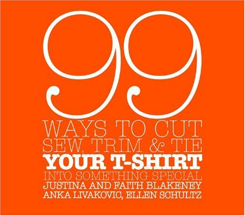 99 Ways to Cut, Sew, Trim, & Tie Your T-Shirt Into Something Special