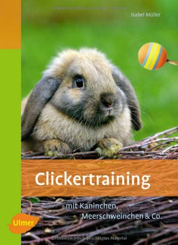 Clickertraining: Für Kaninchen, Meerschweinchen & Co. -