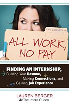 All Work, No Pay: Finding an Internship, Building Your Resume, Making Connections, and Gaining Job Experience von [Berger, Lauren]