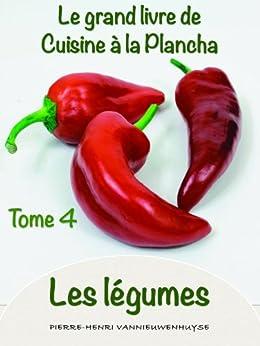 Le grand Livre de cuisine à la Plancha tome 4 les légumes: Les légumes à la plancha par [Vannieuwenhuyse, Pierre-Henri]