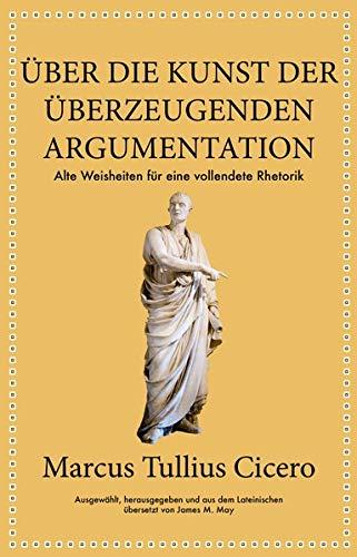 Marcus Tullius Cicero: Über die Kunst der überzeugenden Argumentation: Alte Weisheiten für eine vollendete Rhetorik