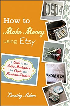 How to Make Money Using Etsy: A Guide to the Online Marketplace for Crafts and Handmade Products by [Adam, Timothy]