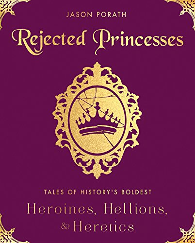 Rejected Princesses: Tales of History\'s Boldest Heroines, Hellions, and Heretics (English Edition)