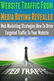 Website Traffic From Media Buying Revealed: Web Marketing Strategies How To Drive Targeted Traffic To Your Website (web marketing, marketing, direct, global, ... pay per view marketing) (English Edition)