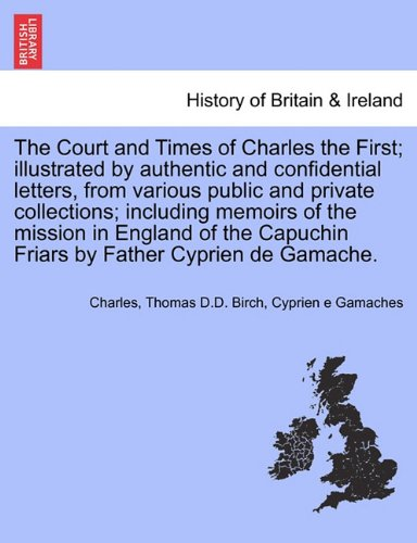 The Court and Times of Charles the First; illustrated by authentic and confidential letters, from various public and private collections; including ... Friars by Father Cyprien de Gamache. Vol. I