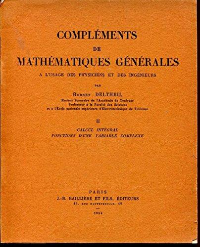 Compléments de mathématiques générales : à l'usage des physiciens et des ingénieurs, par Robert Deltheil,... II. Calcul intégral, fonctions d'une variable complexe