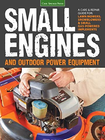 Small Engines and Outdoor Power Equipment: A Care & Repair Guide for: Lawn Mowers, Snowblowers & Small Gas-Powered