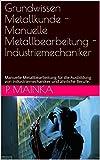 Grundwissen Metallkunde - Manuelle Metallbearbeitung - Industriemechaniker: Manuelle Metallbearbeitung für die Ausbildung von Industriemechaniker und ähnliche Berufe.