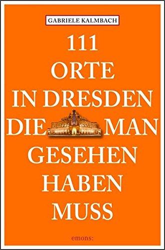 111 Orte in Dresden, die man gesehen haben muss: Reiseführer