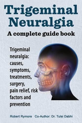 Trigeminal neuralgia: a complete guide book. Trigeminal neuralgia: causes, symptoms, treatments, surgery,