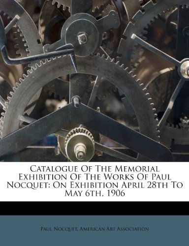 Catalogue Of The Memorial Exhibition Of The Works Of Paul Nocquet: On Exhibition April 28th To May 6th, 1906