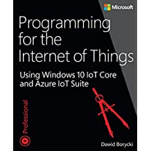Programming for the Internet of Things: Using Windows 10 IoT Core and Azure IoT Suite (Developer Reference (Paperback))
