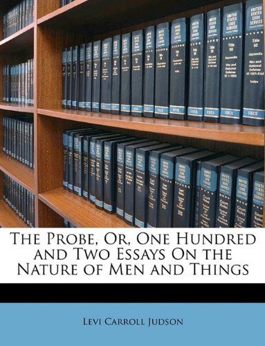 The Probe, Or, One Hundred and Two Essays On the Nature of Men and Things