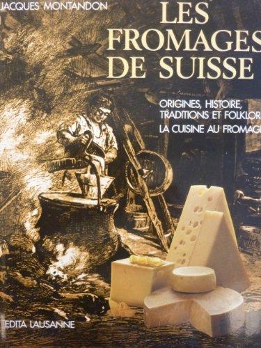Les fromages de Suisse : Origines, histoire, traditions et folklore, la cuisine au fromage par Jacques Montandon