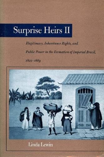Surprise Heirs II: Illegitimacy, Inheritance Rights, and Public Power in the Formation of Imperial Brazil, 1822-1889: Illegitimacy, Inheritance Rights ... Formation of Imperial Brazil, 1822-1889 v. 2