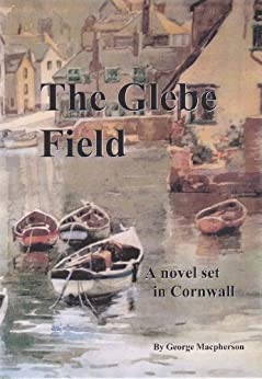 The Glebe Field - a novel set in Cornwall by [MacPherson, George]