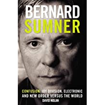 Bernard Sumner: Confusion - Joy Division, Electronic and New Order Verus the World: Confusion - Joy Division, Electronic and New Order Versus the World