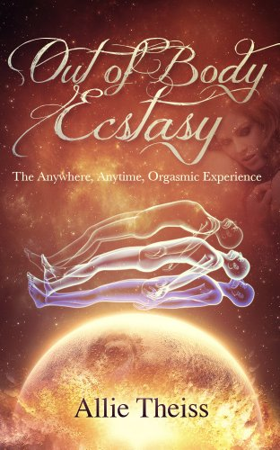 Out of Body Ecstasy: Telepathic, Dream, Astral Sex: The Anywhere, Anytime, Orgasmic Experience (English Edition)