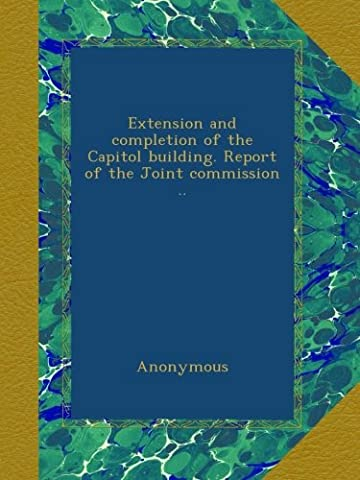 Extension and completion of the Capitol building. Report of the Joint commission ..