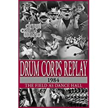 Drum Corps Replay - 1984: The Field as Dance Hall (English Edition)