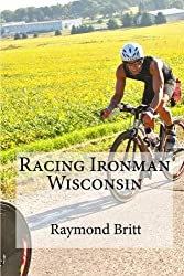 Racing Ironman Wisconsin: Everything You Need to Know by Raymond Britt (2010-01-10)