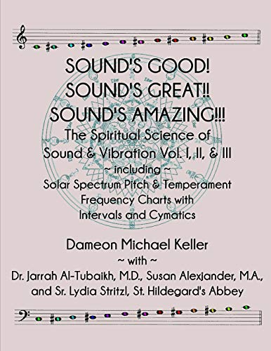 Sound's Good! Sound's Great! Sound's Amazing!: The Spiritaual Science of Sound & Vibration Vol. I, II, & III incl. Solar Spectrum Pitch & Temperament Frequency Charts with Intervals and Cymatics