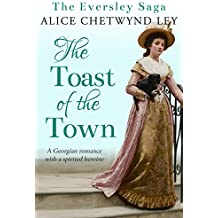 The Toast of the Town: A Georgian romance with a spirited heroine (The Eversley Saga Book 2)