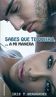 Sabes Que Te Quiero, A Mi Manera par Iris T. Hernández